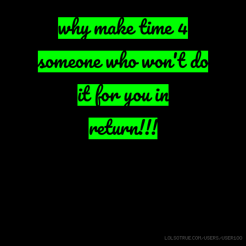 why make time 4 someone who won't do it for you in return!!!