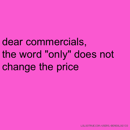 """dear commercials, the word """"only"""" does not change the price"""