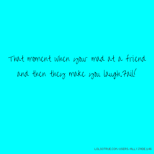 That moment when your mad at a friend and then they make you laugh.Fail!