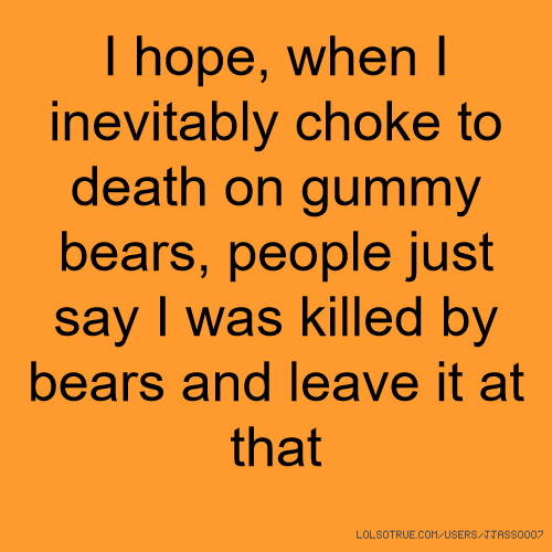 I hope, when I inevitably choke to death on gummy bears, people just say I was killed by bears and leave it at that