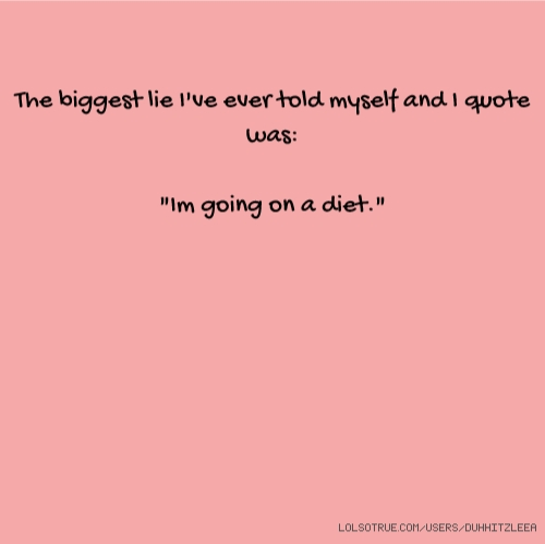 The Biggest Lie Iu0027ve Ever Told Myself And I Quote Was: