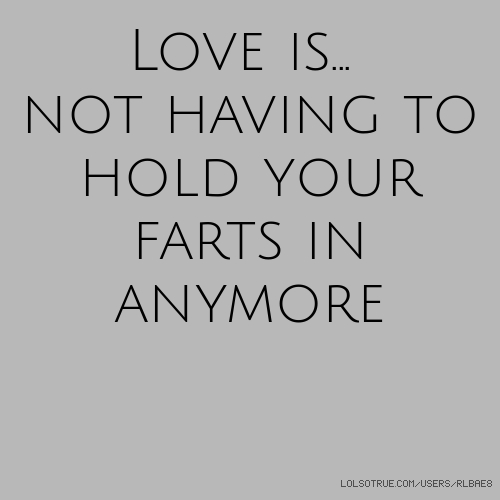 Love is... not having to hold your farts in anymore