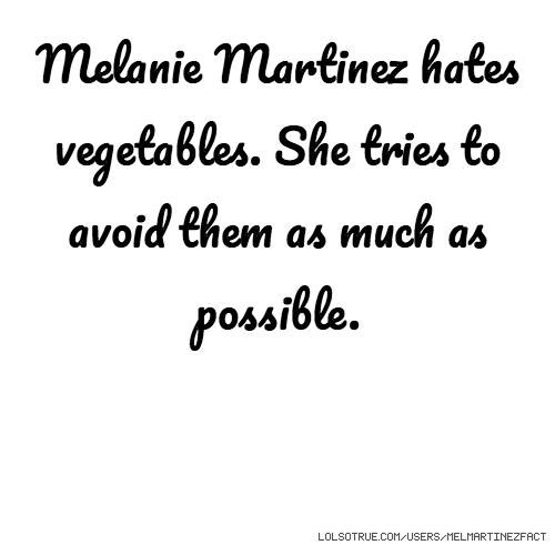 Melanie Martinez hates vegetables. She tries to avoid them as much as possible.