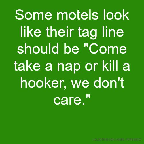 "Some motels look like their tag line should be ""Come take a nap or kill a hooker, we don't care."""