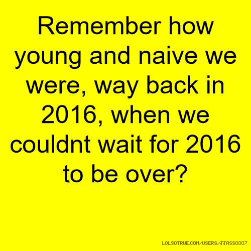 Remember how young and naive we were, way back in 2016, when we couldnt wait for 2016 to be over?