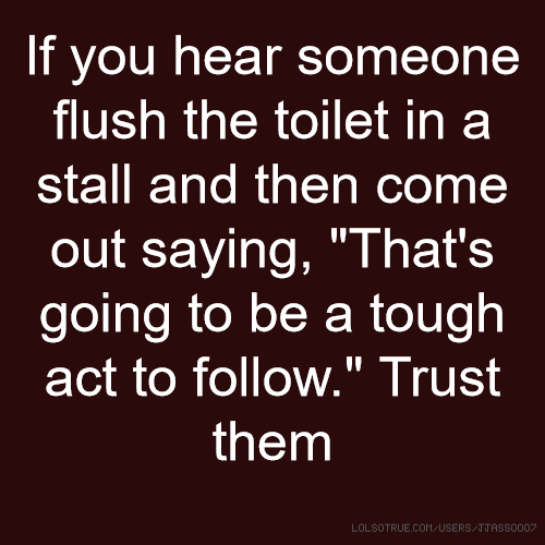 "If you hear someone flush the toilet in a stall and then come out saying, ""That's going to be a tough act to follow."" Trust them"