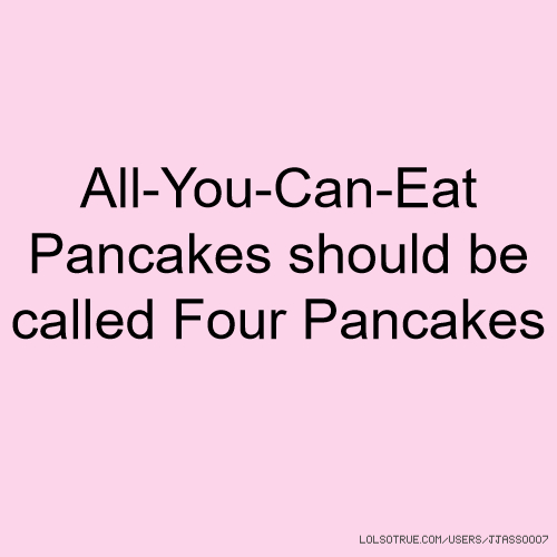 All-You-Can-Eat Pancakes should be called Four Pancakes