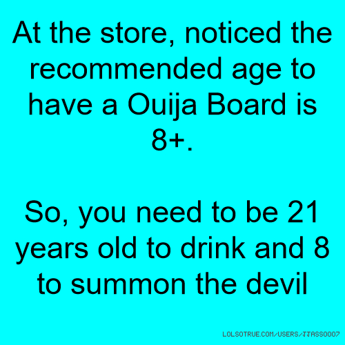 At the store, noticed the recommended age to have a Ouija Board is 8+. So, you need to be 21 years old to drink and 8 to summon the devil