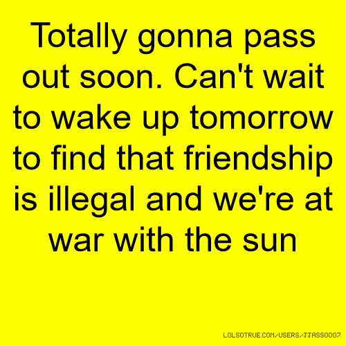Totally gonna pass out soon. Can't wait to wake up tomorrow to find that friendship is illegal and we're at war with the sun