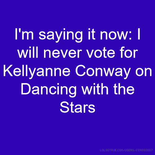 I'm saying it now: I will never vote for Kellyanne Conway on Dancing with the Stars
