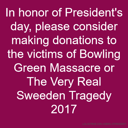 In honor of President's day, please consider making donations to the victims of Bowling Green Massacre or The Very Real Sweeden Tragedy 2017