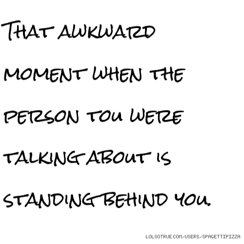 That awkward moment when the person tou were talking about is standing behind you.