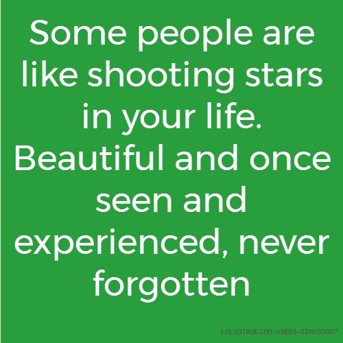 Some people are like shooting stars in your life. Beautiful and once seen and experienced, never forgotten