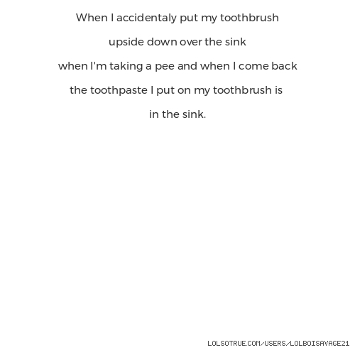 When I accidentaly put my toothbrush  upside down over the sink  when I'm taking a pee and when I come back  the toothpaste I put on my toothbrush is  in the sink.