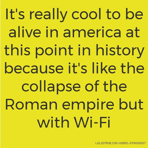 It's really cool to be alive in america at this point in history because it's like the collapse of the Roman empire but with Wi-Fi