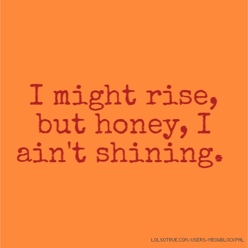 I might rise, but honey, I ain't shining.