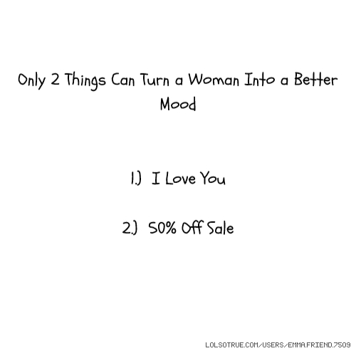 Only 2 Things Can Turn a Woman Into a Better Mood 1.) I Love You 2.) 50% Off Sale