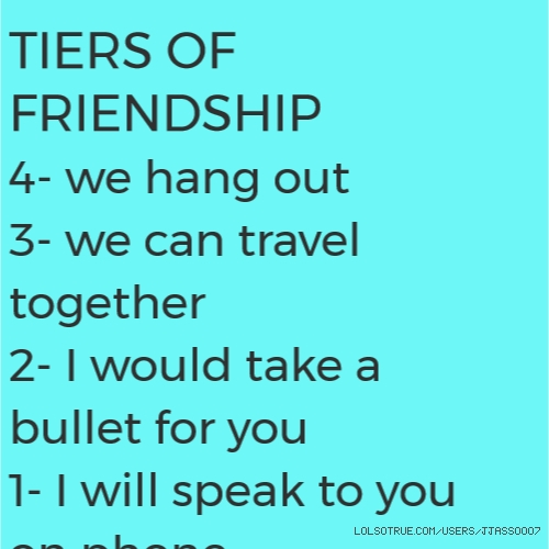 TIERS OF FRIENDSHIP 4- we hang out 3- we can travel together 2- I would take a bullet for you 1- I will speak to you on phone