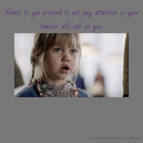 Admit it, you pretend to not pay attention so your teacher will call on you.