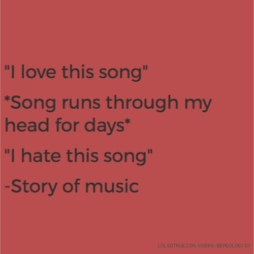 """""""I love this song""""  *Song runs through my head for days*  """"I hate this song""""  -Story of music"""