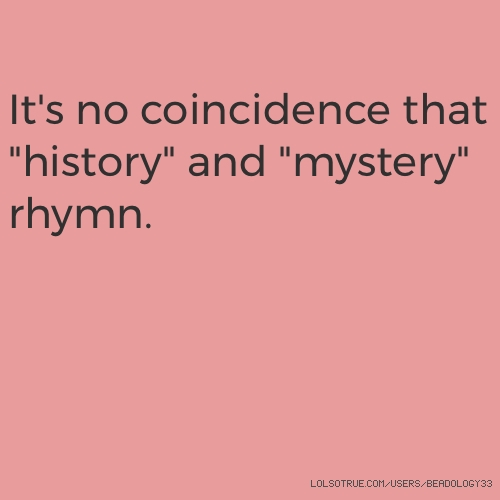 """It's no coincidence that """"history"""" and """"mystery"""" rhymn."""
