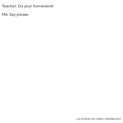 Teacher: Do your homework!