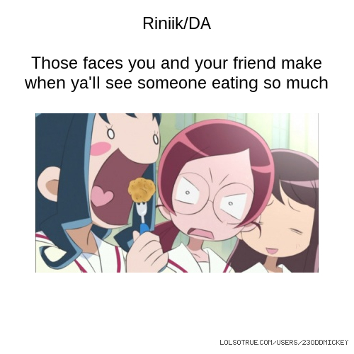 Riniik/DA Those faces you and your friend make when ya'll see someone eating so much