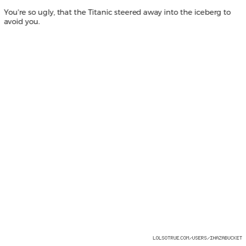You're so ugly, that the Titanic steered away into the iceberg to avoid you.