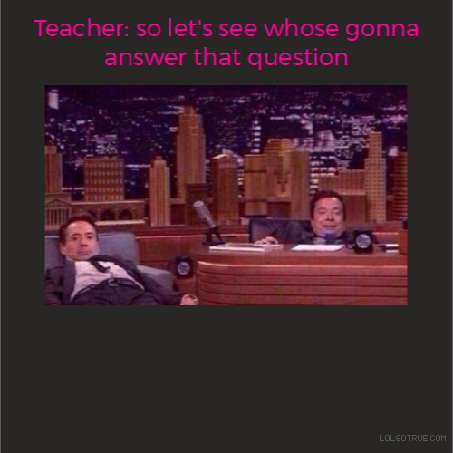 Teacher: so let's see whose gonna answer that question