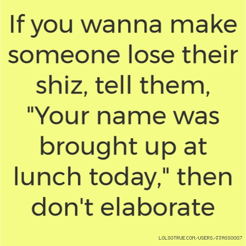 "If you wanna make someone lose their shiz, tell them, ""Your name was brought up at lunch today,"" then don't elaborate"