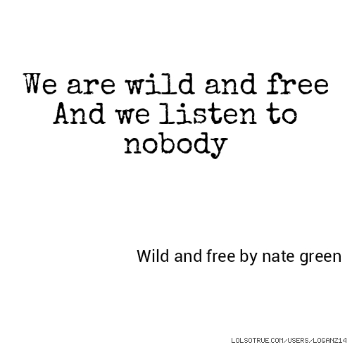We are wild and free And we listen to nobody Wild and free by nate green