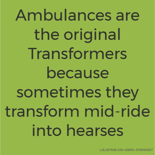 Ambulances are the original Transformers because sometimes they transform mid-ride into hearses