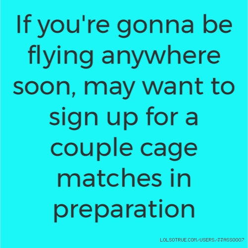 If you're gonna be flying anywhere soon, may want to sign up for a couple cage matches in preparation
