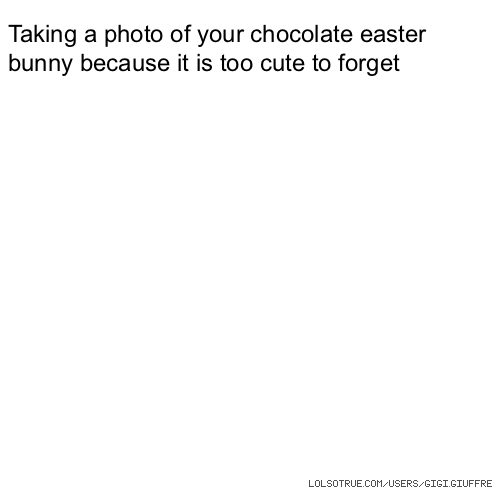Taking a photo of your chocolate easter bunny because it is too cute to forget