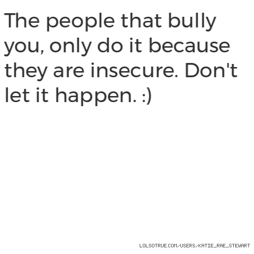 The people that bully you, only do it because they are insecure. Don't let it happen. :)