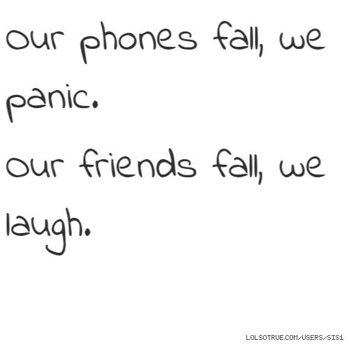 Our phones fall, we panic.  Our friends fall, we laugh.
