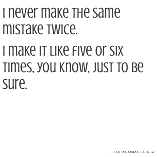 I never make the same mistake twice.