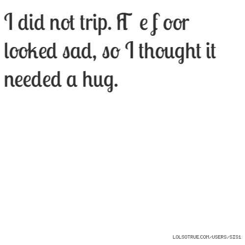 I did not trip. The floor looked sad, so I thought it needed a hug.