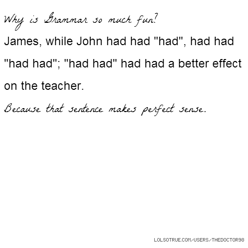 "Why is Grammar so much fun? James, while John had had ""had"", had had ""had had""; ""had had"" had had a better effect on the teacher. Because that sentence makes perfect sense."