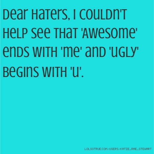 Dear Haters, I couldn't help see that 'Awesome' ends with 'me' and 'ugly' begins with 'u'.
