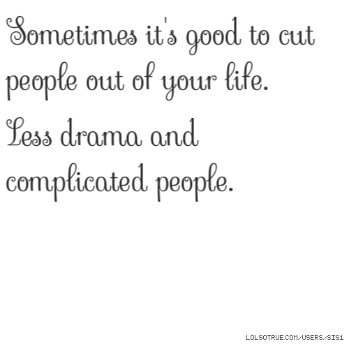 Sometimes it's good to cut people out of your life.