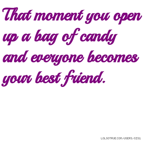 That moment you open up a bag of candy and everyone becomes your best friend.