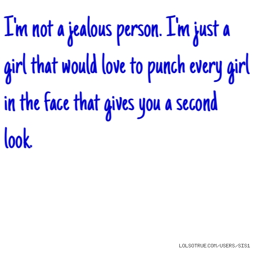 I'm not a jealous person. I'm just a girl that would love to punch every girl in the face that gives you a second look.