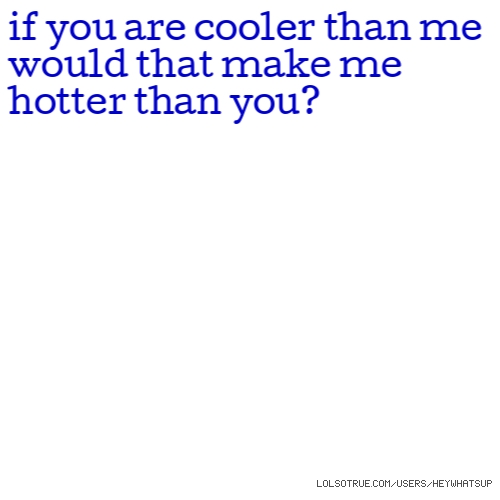 if you are cooler than me would that make me hotter than you?