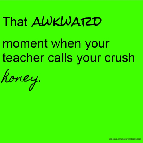 That awkward moment when your teacher calls your crush honey.