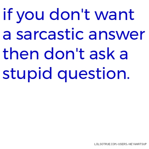 if you don'twant a sarcastic answer then don'task a stupid question.