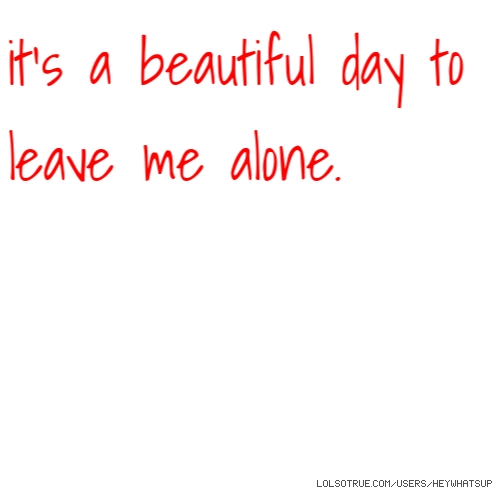 it's a beautiful day to leave me alone.