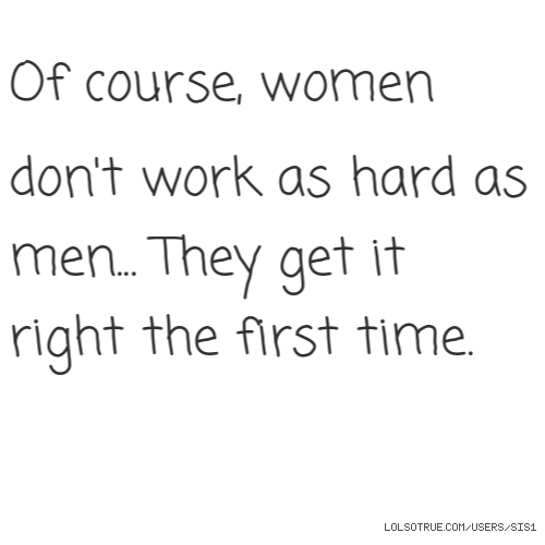 Of course, women don't work as hard as men... They get it right the first time.