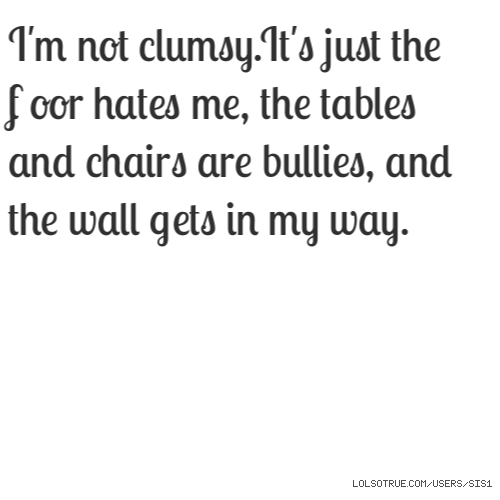 I'm not clumsy.It's just the floor hates me, the tables and chairs are bullies, and the wall gets in my way.