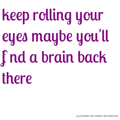 keep rolling your eyes maybe you'll find a brain back there